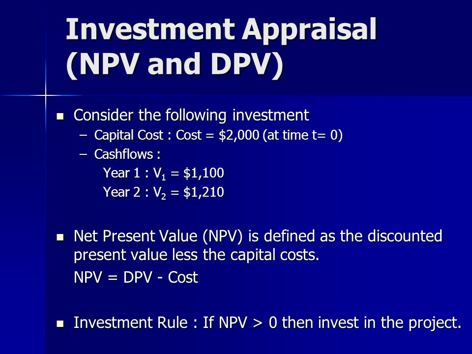 Investment Appraisal (NPV and DPV) Consider the following investment Consider the following investment –Capital Cost : Cost = $2,000 (at time t= 0) –Cashflows : Year 1 : V 1 = $1,100 Year 2 : V 2 = $1,210 Net Present Value (NPV) is defined as the discounted present value less the capital costs.