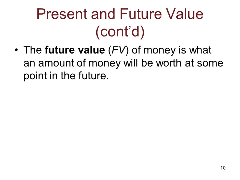 10 Present and Future Value (cont'd) The future value (FV) of money is what an amount of money will be worth at some point in the future.