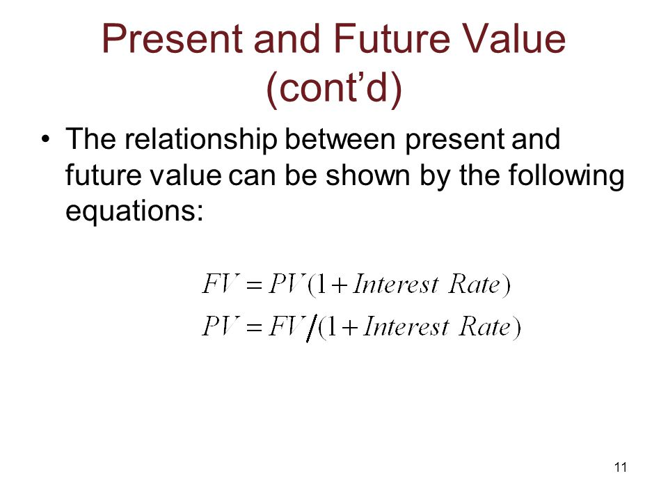 11 Present and Future Value (cont'd) The relationship between present and future value can be shown by the following equations: