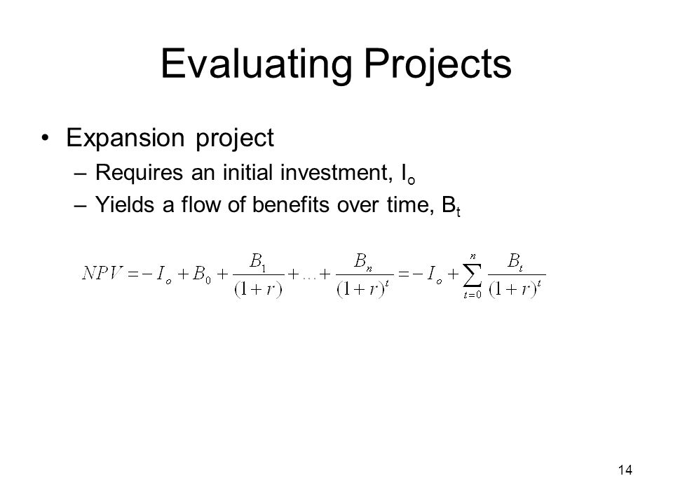14 Evaluating Projects Expansion project –Requires an initial investment, I o –Yields a flow of benefits over time, B t