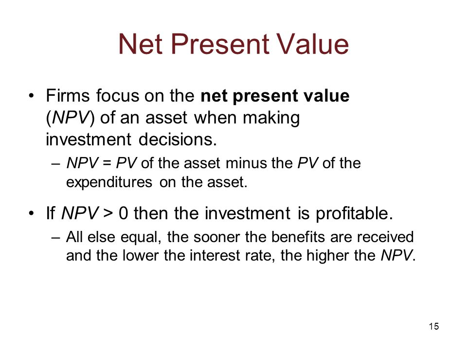 15 Net Present Value Firms focus on the net present value (NPV) of an asset when making investment decisions.