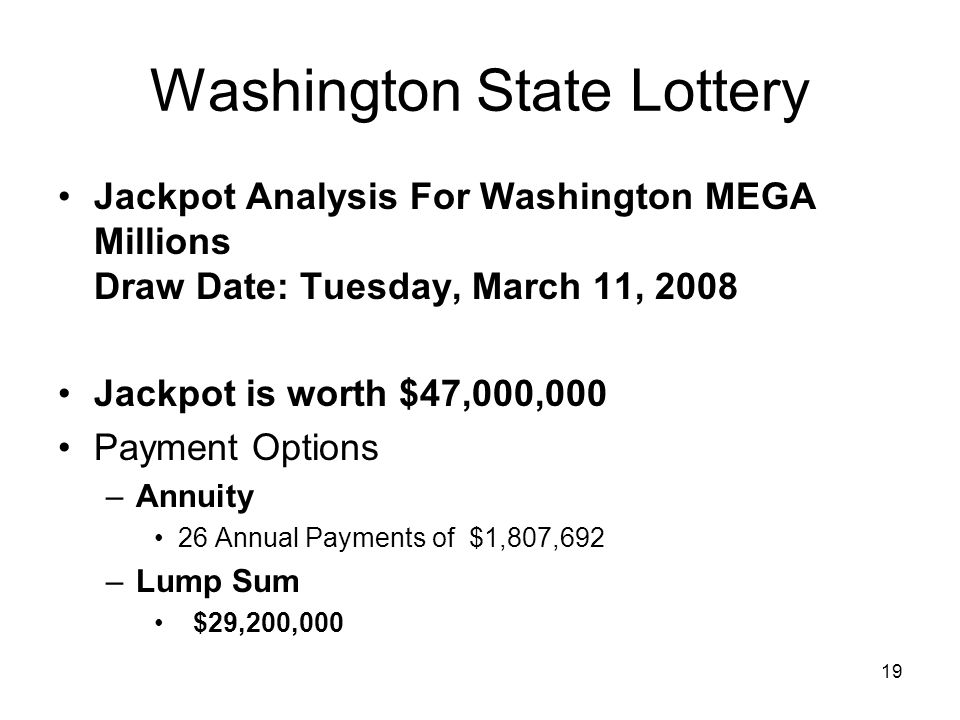 19 Washington State Lottery Jackpot Analysis For Washington MEGA Millions Draw Date: Tuesday, March 11, 2008 Jackpot is worth $47,000,000 Payment Options –Annuity 26 Annual Payments of $1,807,692 –Lump Sum $29,200,000