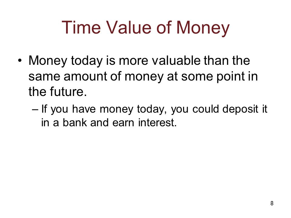 8 Time Value of Money Money today is more valuable than the same amount of money at some point in the future. –If you have money today, you could depo