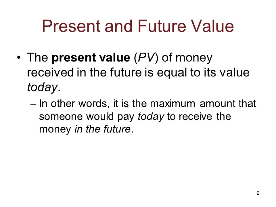 9 Present and Future Value The present value (PV) of money received in the future is equal to its value today.