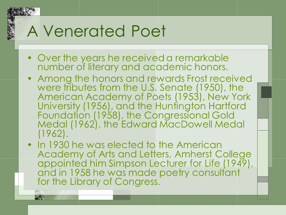 A Venerated Poet Over the years he received a remarkable number of literary and academic honors. Among the honors and rewards Frost received were trib