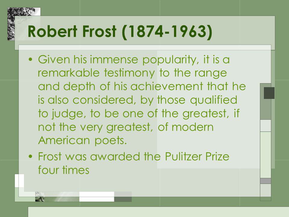 Robert Frost (1874-1963) Given his immense popularity, it is a remarkable testimony to the range and depth of his achievement that he is also consider