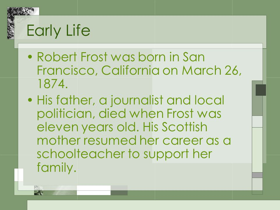 Early Life Robert Frost was born in San Francisco, California on March 26, 1874. His father, a journalist and local politician, died when Frost was el