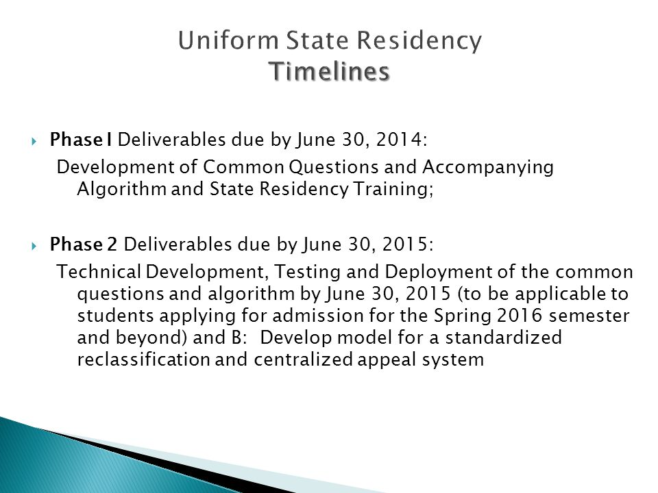 Timelines Uniform State Residency Timelines  Phase I Deliverables due by June 30, 2014: Development of Common Questions and Accompanying Algorithm and State Residency Training;  Phase 2 Deliverables due by June 30, 2015: Technical Development, Testing and Deployment of the common questions and algorithm by June 30, 2015 (to be applicable to students applying for admission for the Spring 2016 semester and beyond) and B: Develop model for a standardized reclassification and centralized appeal system