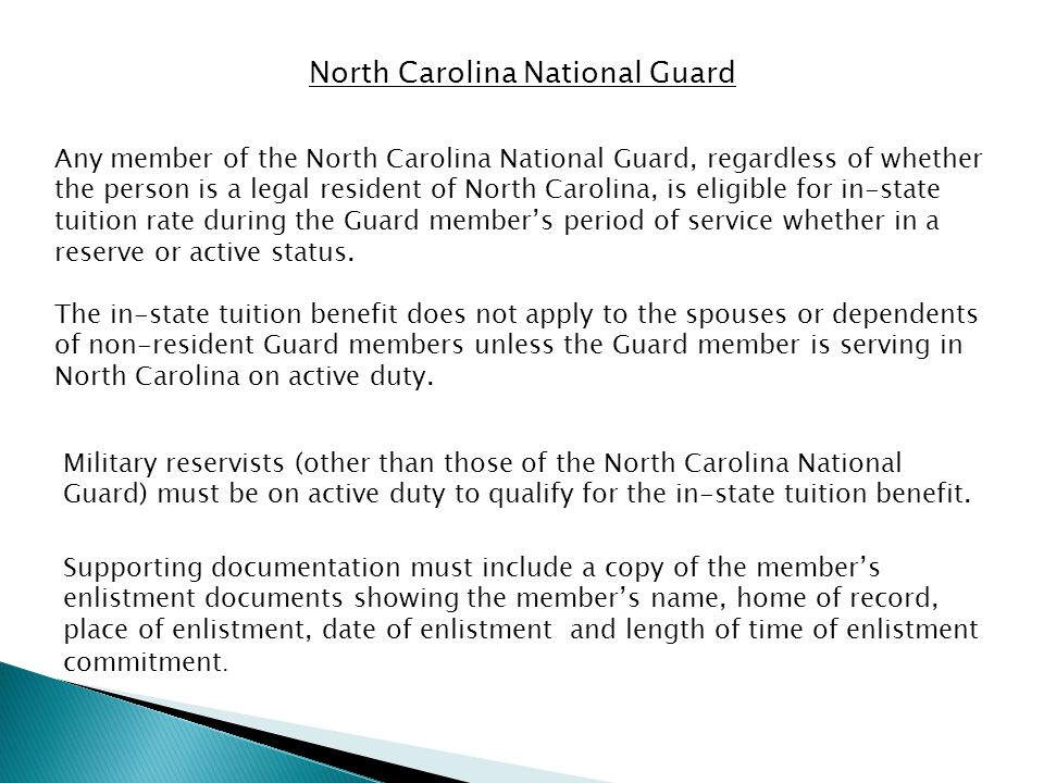 North Carolina National Guard Any member of the North Carolina National Guard, regardless of whether the person is a legal resident of North Carolina, is eligible for in-state tuition rate during the Guard member's period of service whether in a reserve or active status.