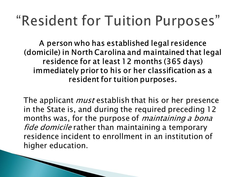 A person who has established legal residence (domicile) in North Carolina and maintained that legal residence for at least 12 months (365 days) immediately prior to his or her classification as a resident for tuition purposes.