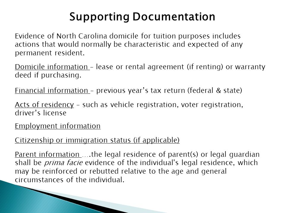 Supporting Documentation Evidence of North Carolina domicile for tuition purposes includes actions that would normally be characteristic and expected of any permanent resident.