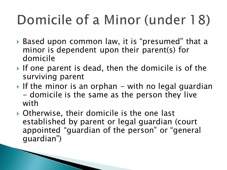  Based upon common law, it is presumed that a minor is dependent upon their parent(s) for domicile  If one parent is dead, then the domicile is of the surviving parent  If the minor is an orphan - with no legal guardian - domicile is the same as the person they live with  Otherwise, their domicile is the one last established by parent or legal guardian (court appointed guardian of the person or general guardian )