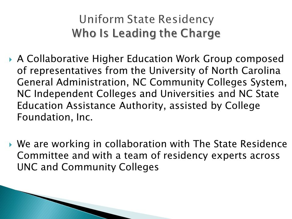 Who Is Leading the Charge Uniform State Residency Who Is Leading the Charge  A Collaborative Higher Education Work Group composed of representatives from the University of North Carolina General Administration, NC Community Colleges System, NC Independent Colleges and Universities and NC State Education Assistance Authority, assisted by College Foundation, Inc.