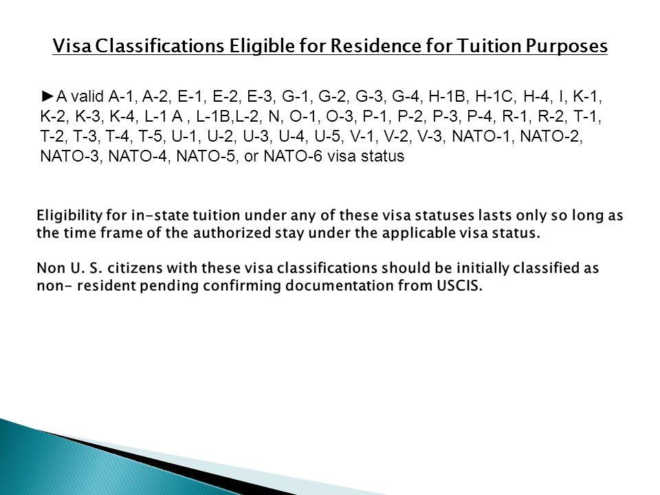 Visa Classifications Eligible for Residence for Tuition Purposes ►A valid A-1, A-2, E-1, E-2, E-3, G-1, G-2, G-3, G-4, H-1B, H-1C, H-4, I, K-1, K-2, K-3, K-4, L-1 A, L-1B,L-2, N, O-1, O-3, P-1, P-2, P-3, P-4, R-1, R-2, T-1, T-2, T-3, T-4, T-5, U-1, U-2, U-3, U-4, U-5, V-1, V-2, V-3, NATO-1, NATO-2, NATO-3, NATO-4, NATO-5, or NATO-6 visa status
