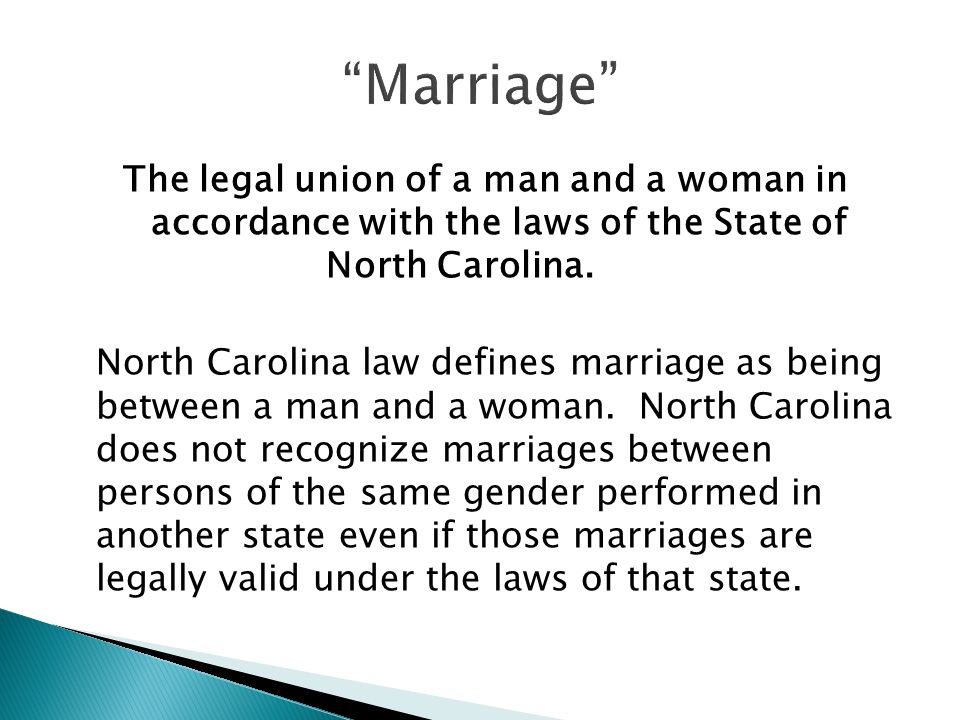 The legal union of a man and a woman in accordance with the laws of the State of North Carolina.