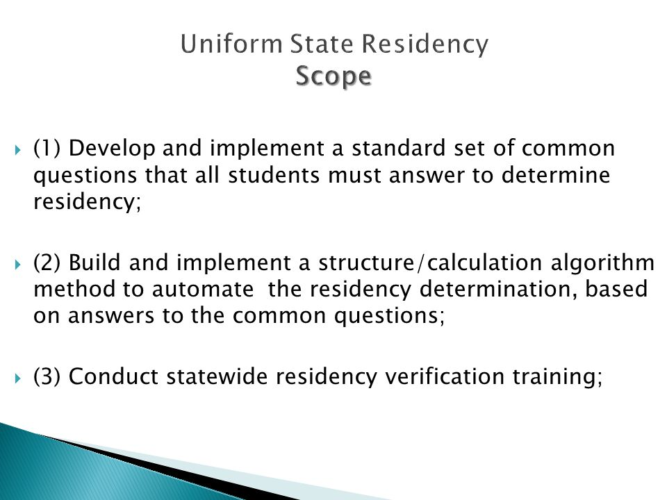 Scope Uniform State Residency Scope  (1) Develop and implement a standard set of common questions that all students must answer to determine residency;  (2) Build and implement a structure/calculation algorithm method to automate the residency determination, based on answers to the common questions;  (3) Conduct statewide residency verification training;