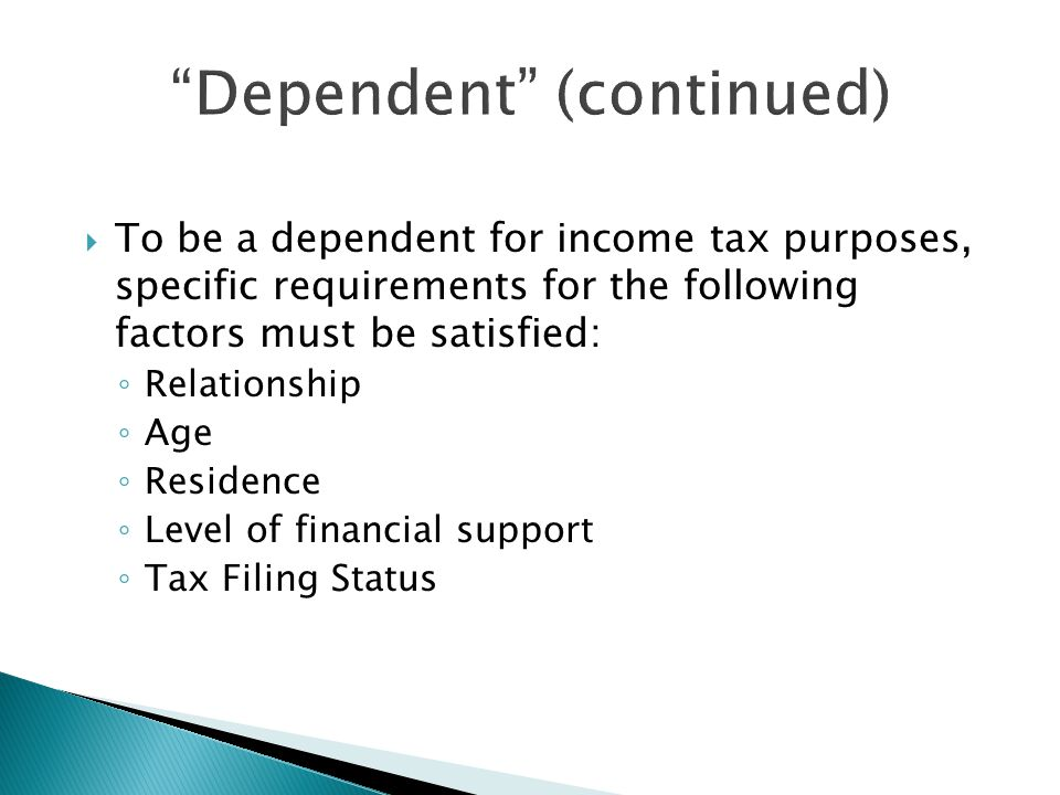  To be a dependent for income tax purposes, specific requirements for the following factors must be satisfied: ◦ Relationship ◦ Age ◦ Residence ◦ Level of financial support ◦ Tax Filing Status