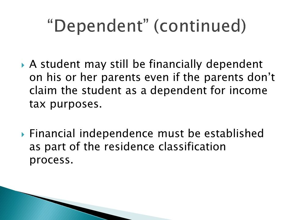 Dependent (continued)  A student may still be financially dependent on his or her parents even if the parents don't claim the student as a dependent for income tax purposes.