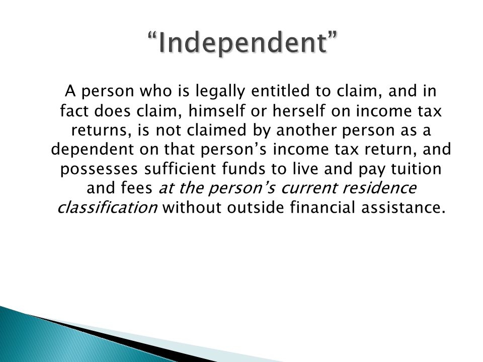 A person who is legally entitled to claim, and in fact does claim, himself or herself on income tax returns, is not claimed by another person as a dependent on that person's income tax return, and possesses sufficient funds to live and pay tuition and fees at the person's current residence classification without outside financial assistance.