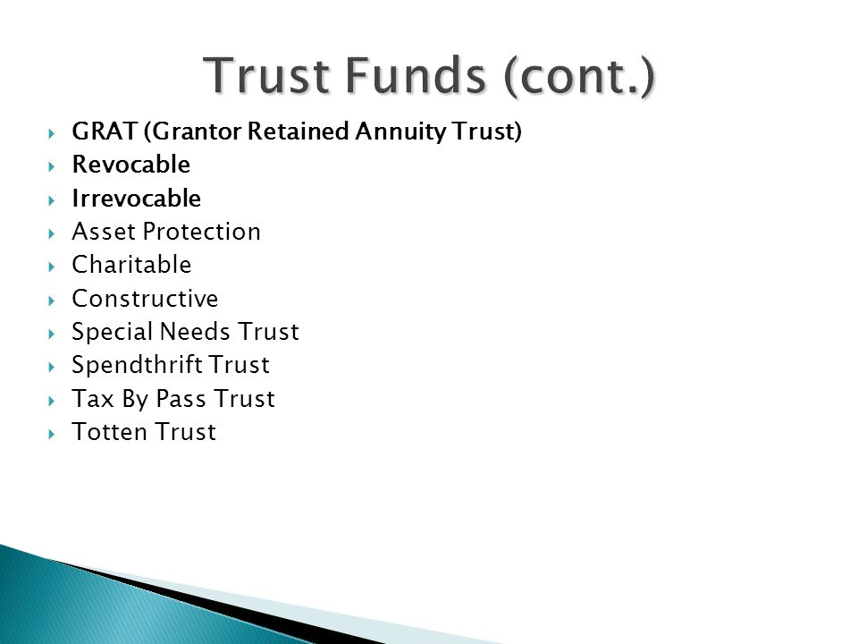  GRAT (Grantor Retained Annuity Trust)  Revocable  Irrevocable  Asset Protection  Charitable  Constructive  Special Needs Trust  Spendthrift Trust  Tax By Pass Trust  Totten Trust