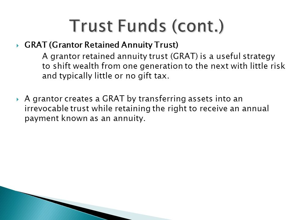  GRAT (Grantor Retained Annuity Trust) A grantor retained annuity trust (GRAT) is a useful strategy to shift wealth from one generation to the next with little risk and typically little or no gift tax.