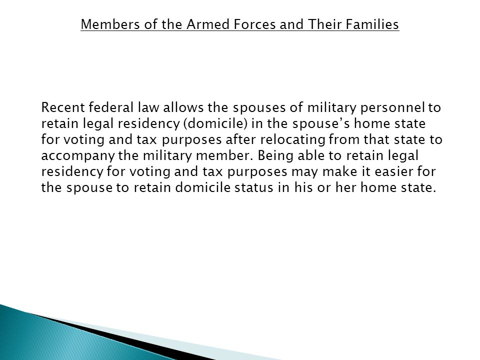 Recent federal law allows the spouses of military personnel to retain legal residency (domicile) in the spouse's home state for voting and tax purposes after relocating from that state to accompany the military member.