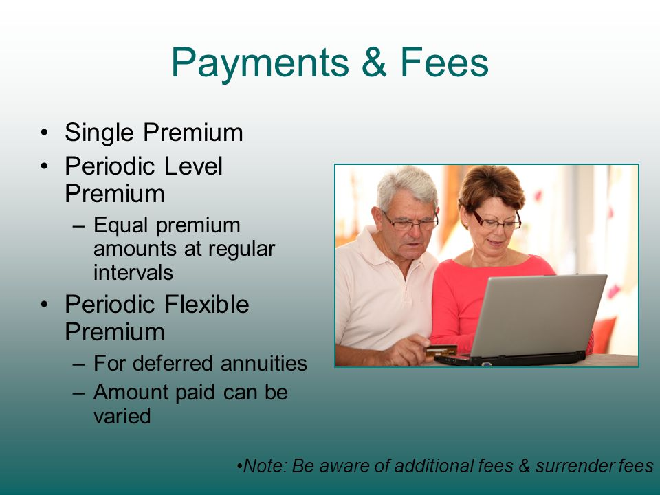Payments & Fees Single Premium Periodic Level Premium –Equal premium amounts at regular intervals Periodic Flexible Premium –For deferred annuities –Amount paid can be varied Note: Be aware of additional fees & surrender fees