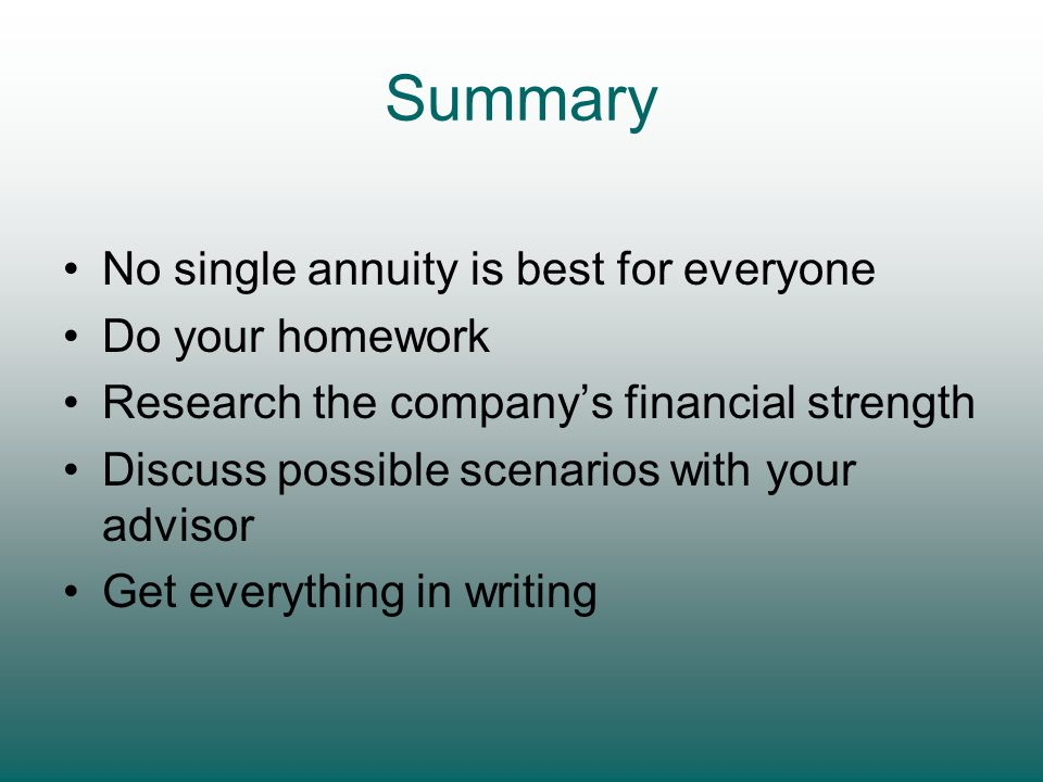 Summary No single annuity is best for everyone Do your homework Research the company's financial strength Discuss possible scenarios with your advisor Get everything in writing