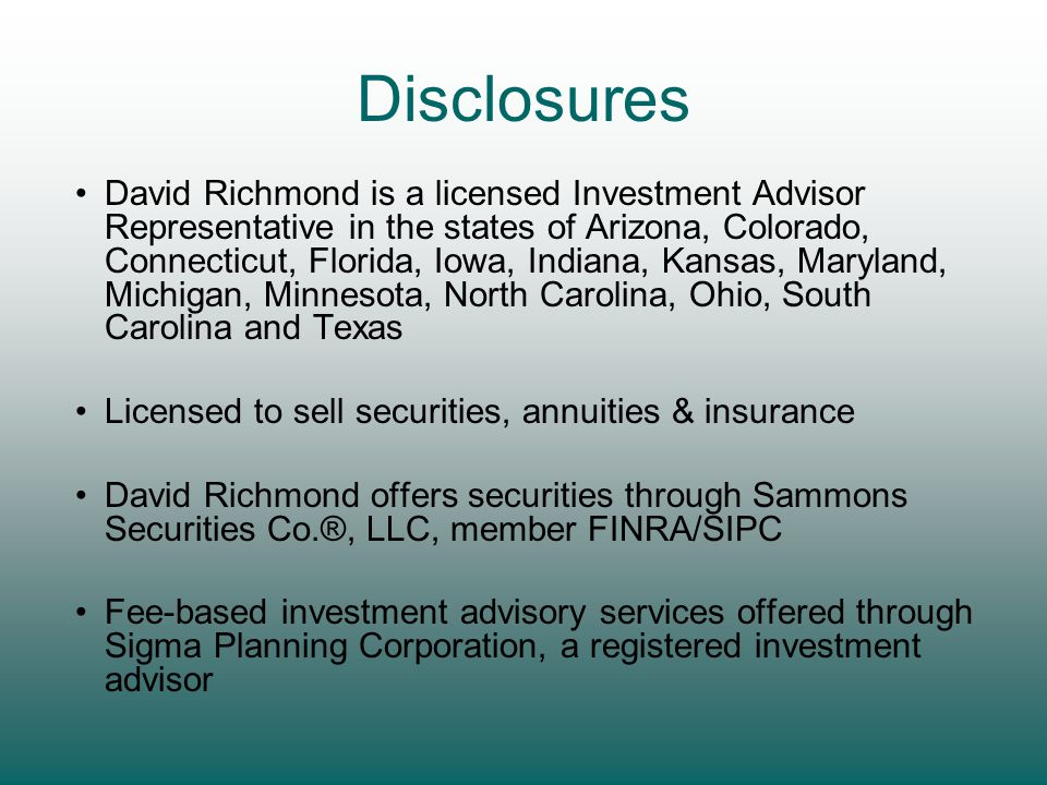 David Richmond is a licensed Investment Advisor Representative in the states of Arizona, Colorado, Connecticut, Florida, Iowa, Indiana, Kansas, Maryland, Michigan, Minnesota, North Carolina, Ohio, South Carolina and Texas Licensed to sell securities, annuities & insurance David Richmond offers securities through Sammons Securities Co.®, LLC, member FINRA/SIPC Fee-based investment advisory services offered through Sigma Planning Corporation, a registered investment advisor Disclosures
