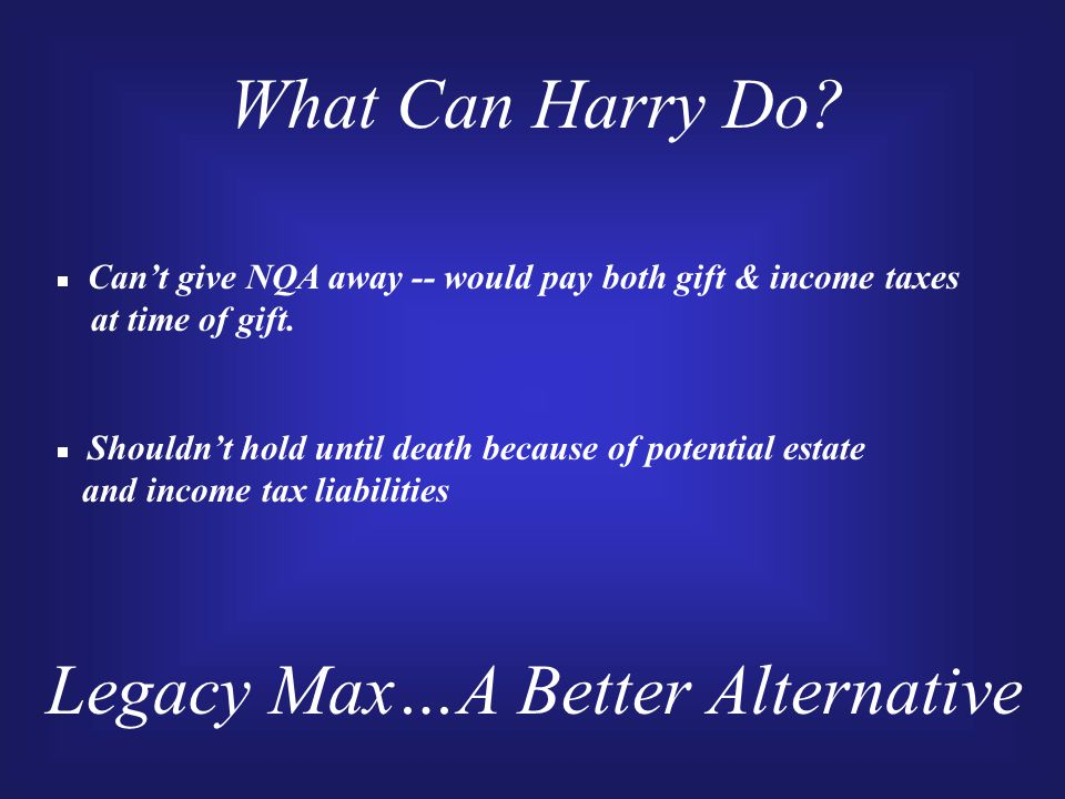 What Can Harry Do. Can't give NQA away -- would pay both gift & income taxes at time of gift.