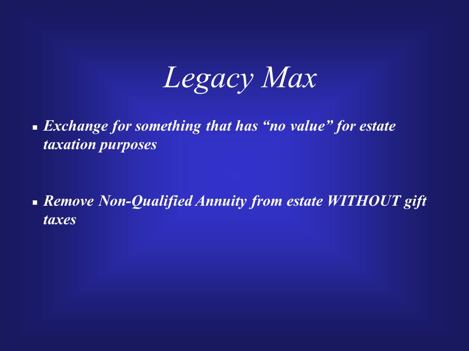 Legacy Max  Exchange for something that has no value for estate taxation purposes  Remove Non-Qualified Annuity from estate WITHOUT gift taxes