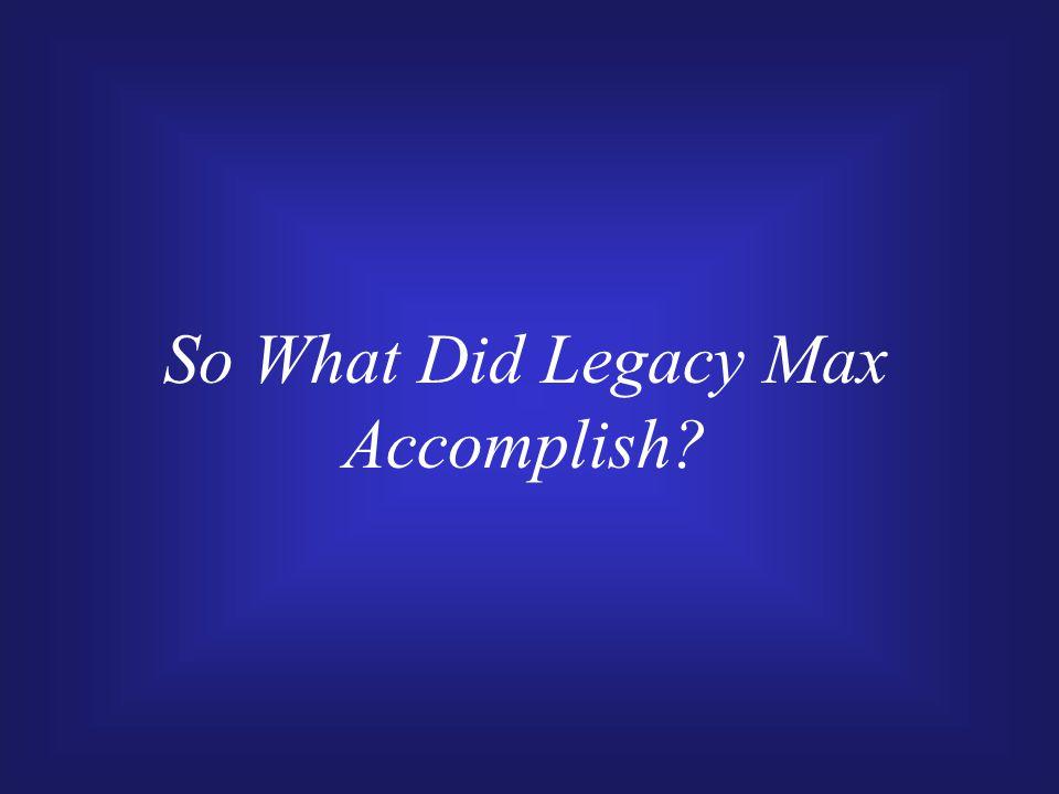 So What Did Legacy Max Accomplish?