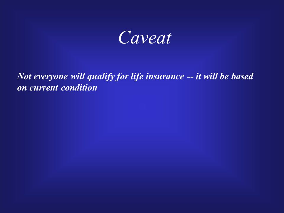 Caveat Not everyone will qualify for life insurance -- it will be based on current condition
