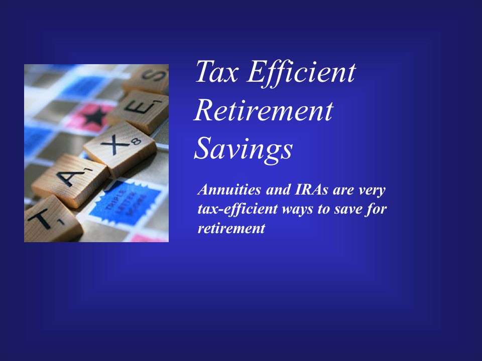 Tax Efficient Retirement Savings Annuities and IRAs are very tax-efficient ways to save for retirement