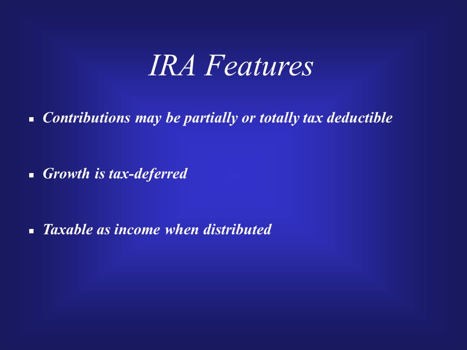 IRA Features  Contributions may be partially or totally tax deductible  Growth is tax-deferred  Taxable as income when distributed