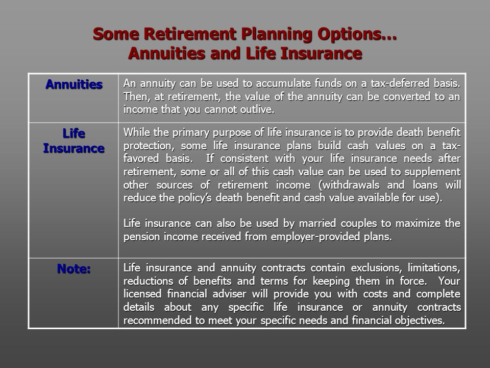 Some Retirement Planning Options… Annuities and Life Insurance Annuities An annuity can be used to accumulate funds on a tax-deferred basis. Then, at