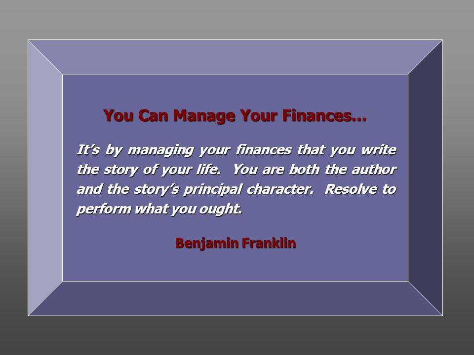 You Can Manage Your Finances… It's by managing your finances that you write the story of your life.