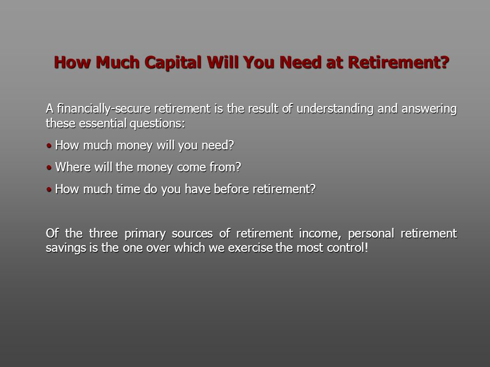 How Much Capital Will You Need at Retirement? A financially-secure retirement is the result of understanding and answering these essential questions: