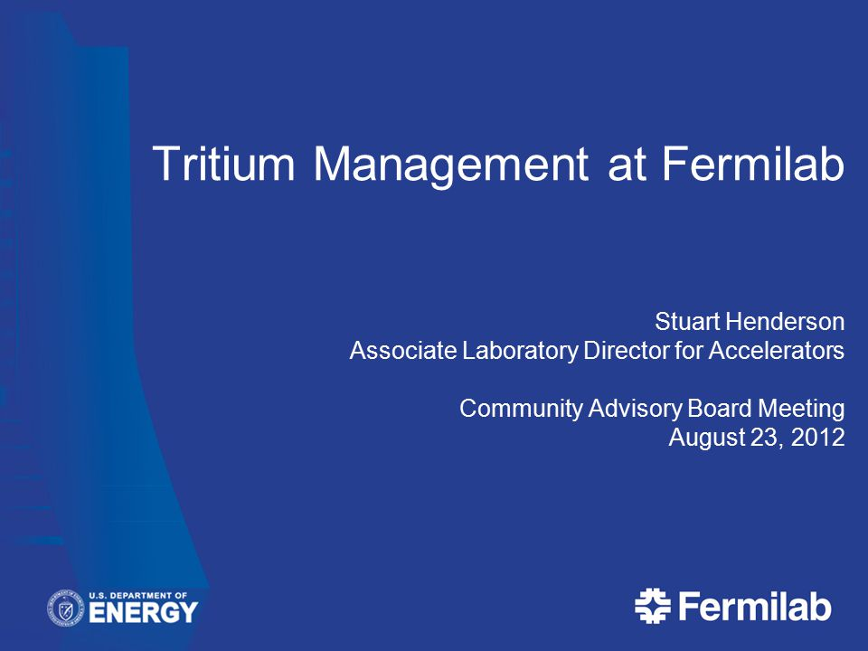 Tritium Management at Fermilab Stuart Henderson Associate Laboratory Director for Accelerators Community Advisory Board Meeting August 23, 2012