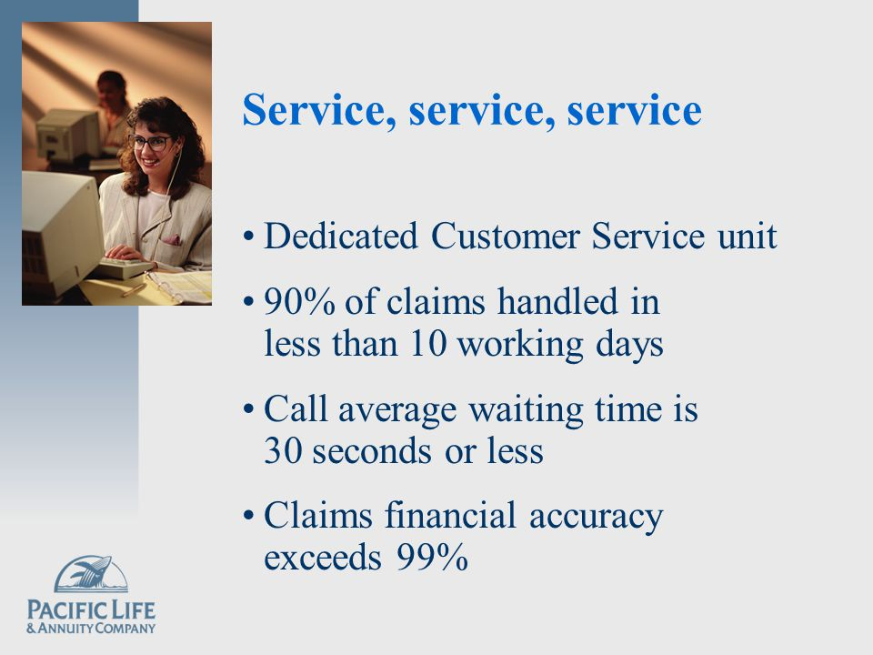 Service, service, service Dedicated Customer Service unit 90% of claims handled in less than 10 working days Call average waiting time is 30 seconds or less Claims financial accuracy exceeds 99%