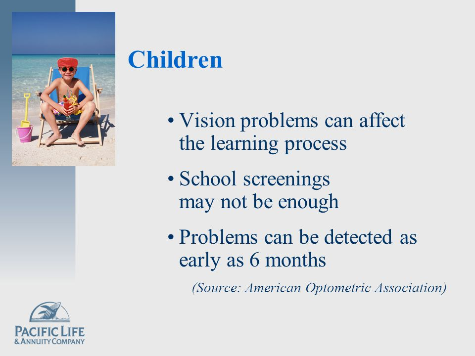 Children Vision problems can affect the learning process School screenings may not be enough Problems can be detected as early as 6 months (Source: American Optometric Association)