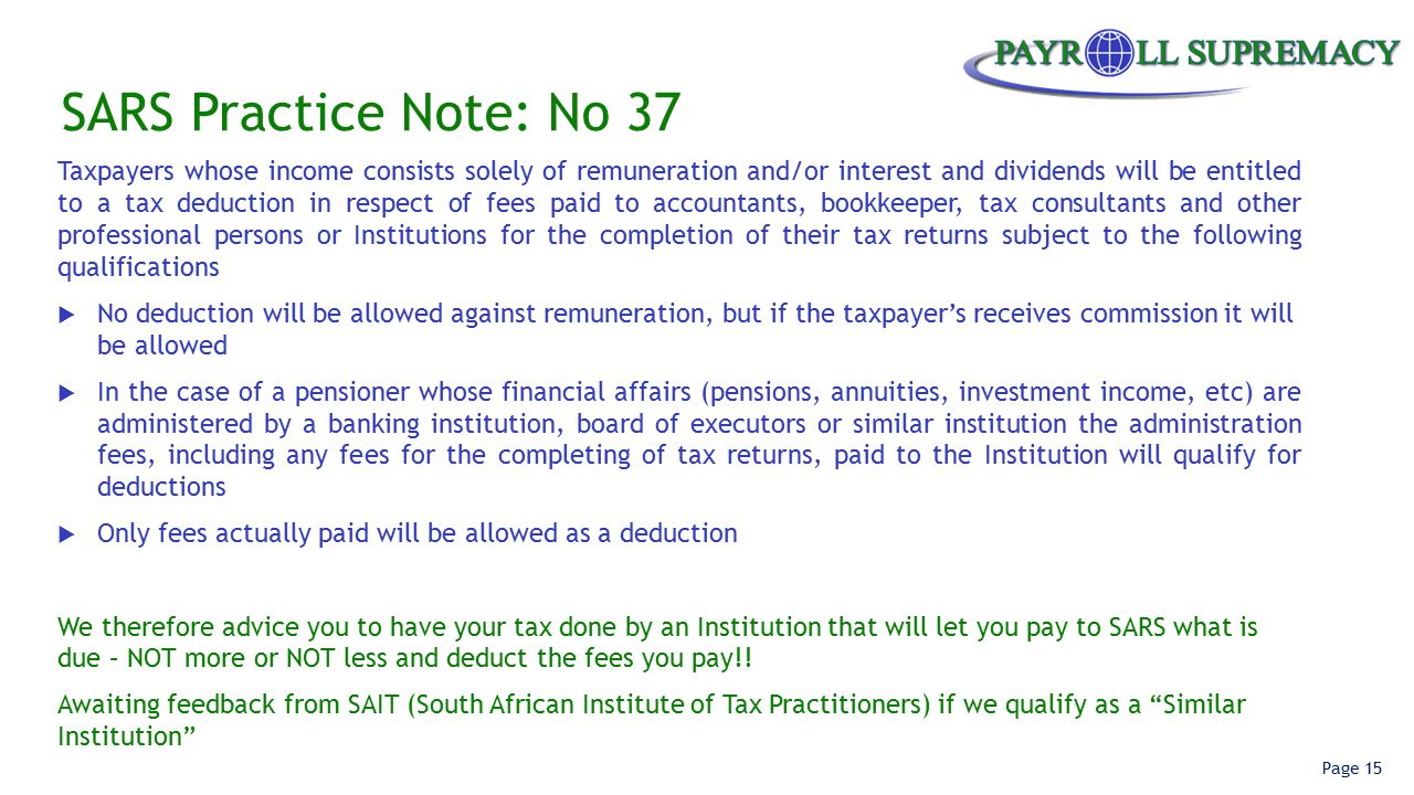 Page 15 SARS Practice Note: No 37 Taxpayers whose income consists solely of remuneration and/or interest and dividends will be entitled to a tax deduction in respect of fees paid to accountants, bookkeeper, tax consultants and other professional persons or Institutions for the completion of their tax returns subject to the following qualifications  No deduction will be allowed against remuneration, but if the taxpayer's receives commission it will be allowed  In the case of a pensioner whose financial affairs (pensions, annuities, investment income, etc) are administered by a banking institution, board of executors or similar institution the administration fees, including any fees for the completing of tax returns, paid to the Institution will qualify for deductions  Only fees actually paid will be allowed as a deduction We therefore advice you to have your tax done by an Institution that will let you pay to SARS what is due – NOT more or NOT less and deduct the fees you pay!.