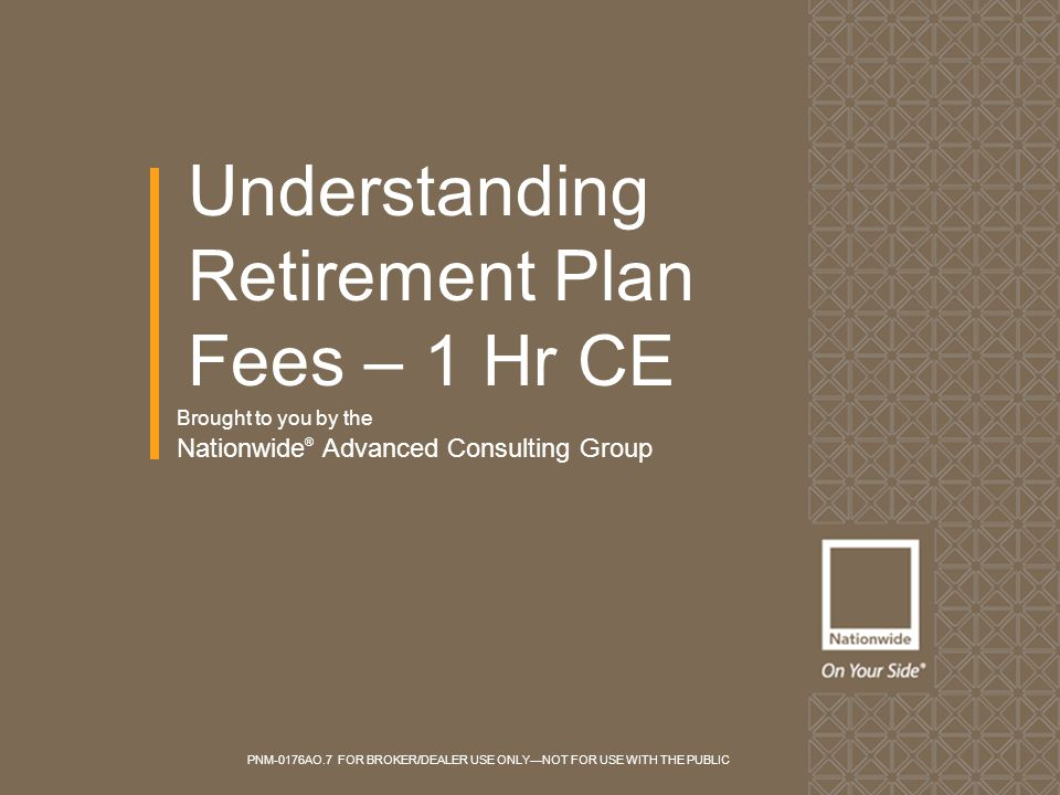 Brought to you by the Nationwide ® Advanced Consulting Group Understanding Retirement Plan Fees – 1 Hr CE PNM-0176AO.7 FOR BROKER/DEALER USE ONLY—NOT