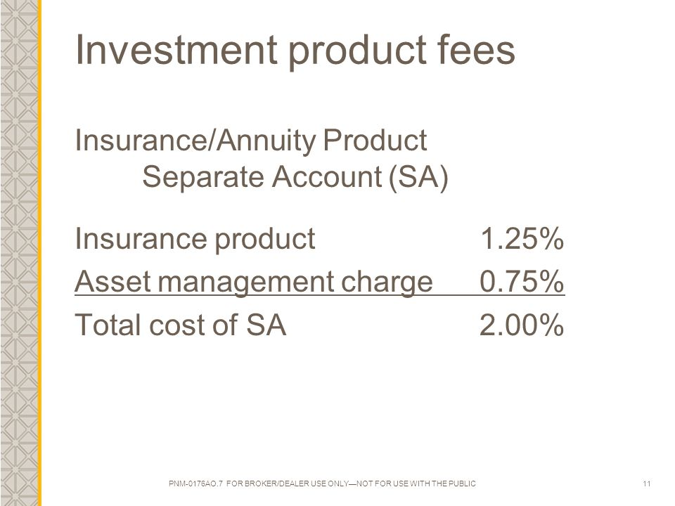 11 Investment product fees Insurance/Annuity Product Separate Account (SA) Insurance product1.25% Asset management charge 0.75% Total cost of SA2.00%