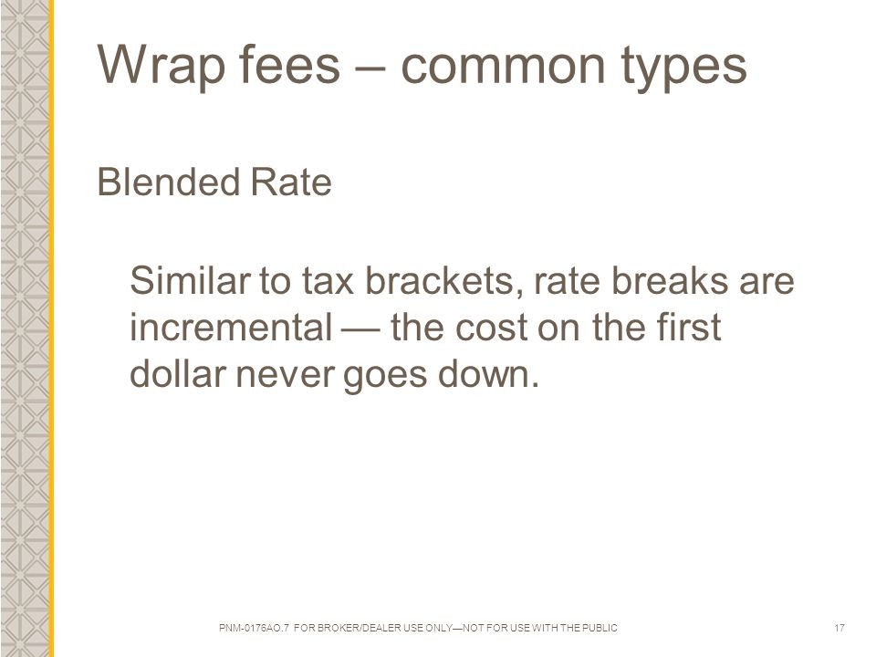 17 Wrap fees – common types Blended Rate Similar to tax brackets, rate breaks are incremental — the cost on the first dollar never goes down. PNM-0176