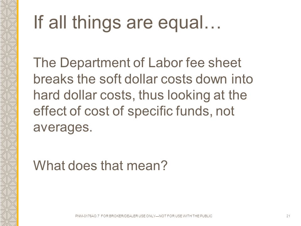 21 If all things are equal… The Department of Labor fee sheet breaks the soft dollar costs down into hard dollar costs, thus looking at the effect of