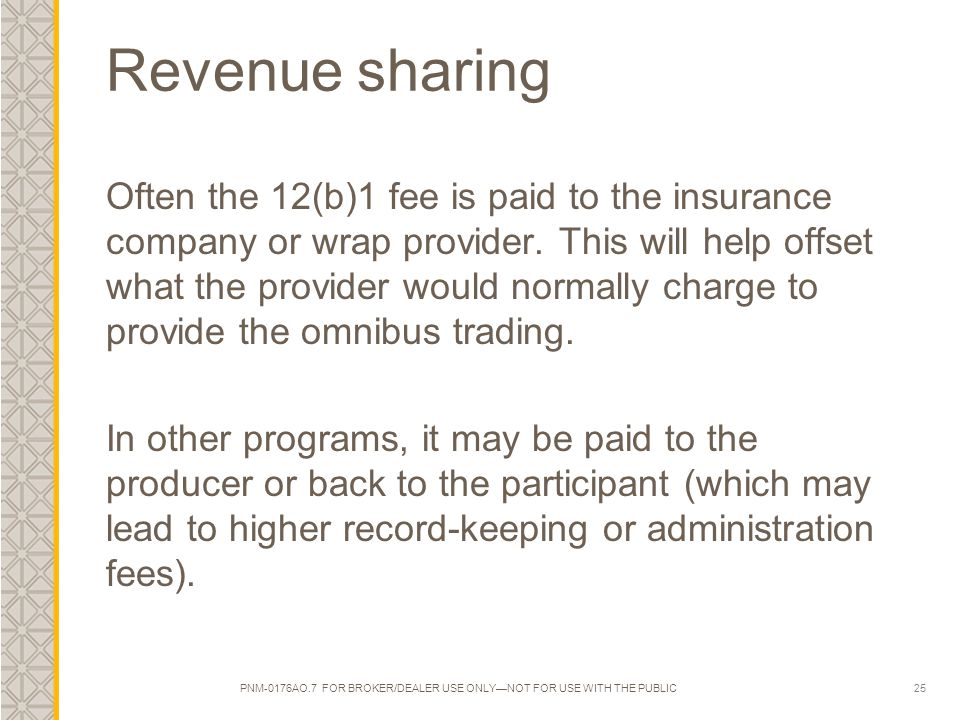 25 Revenue sharing Often the 12(b)1 fee is paid to the insurance company or wrap provider. This will help offset what the provider would normally char