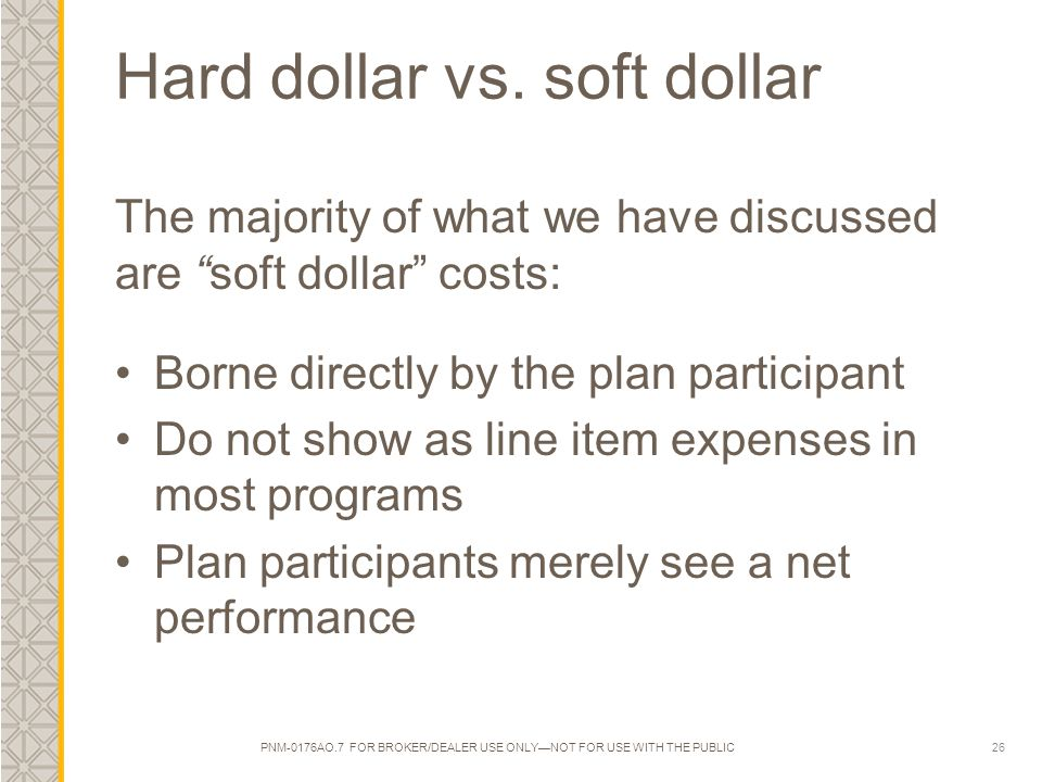 "26 Hard dollar vs. soft dollar The majority of what we have discussed are ""soft dollar"" costs: Borne directly by the plan participant Do not show as l"