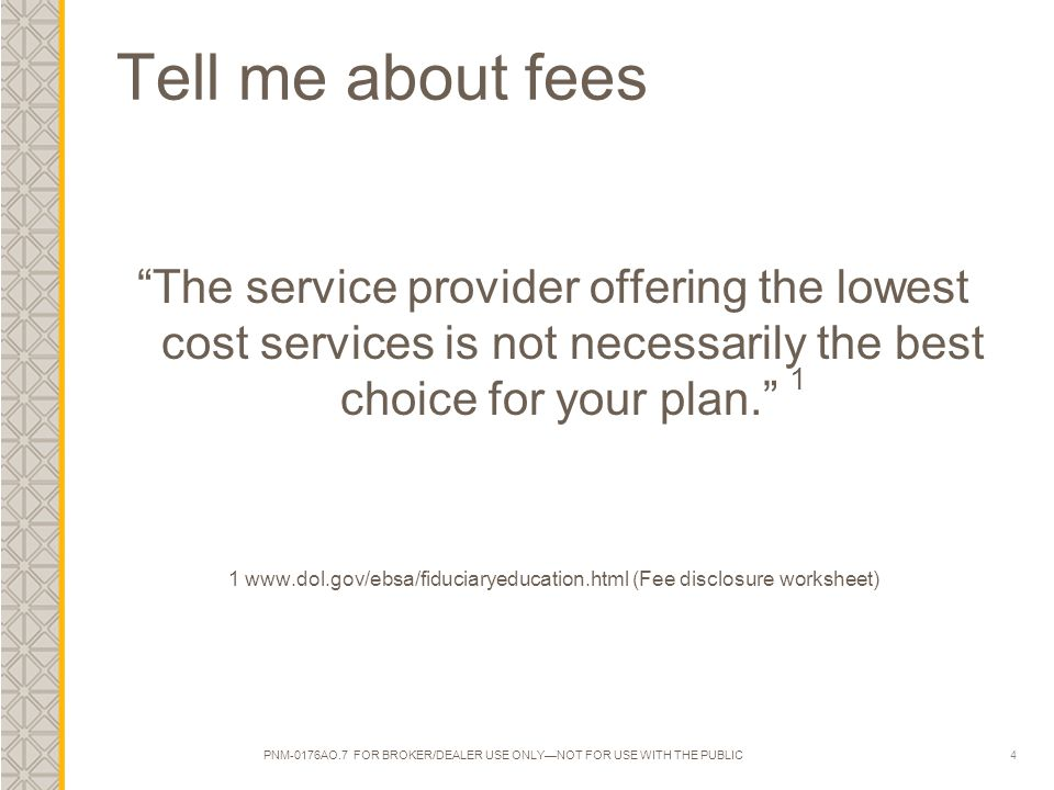 4 Tell me about fees The service provider offering the lowest cost services is not necessarily the best choice for your plan. 1 1 www.dol.gov/ebsa/fiduciaryeducation.html (Fee disclosure worksheet) PNM-0176AO.7 FOR BROKER/DEALER USE ONLY—NOT FOR USE WITH THE PUBLIC