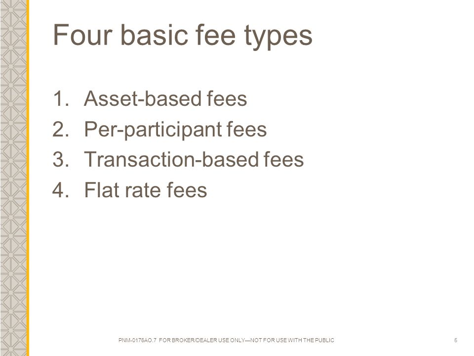 5 Four basic fee types 1.Asset-based fees 2.Per-participant fees 3.Transaction-based fees 4.Flat rate fees PNM-0176AO.7 FOR BROKER/DEALER USE ONLY—NOT